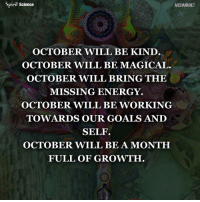 Beautiful, Energy, and Goals: Spirit Science  ARCHANN NET  OCTOBER WILL BE KIND  OCTOBER WILL BE MAGICAL.  OCTOBER WILL BRING THE  MISSING ENERGY.  OCTOBER WILL BE WORKING  TOWARDS OUR GOALS AND  SELF  OCTOBER WILL BE A MONTH  FULL OF GROWTH. Share with someone who needs to hear this right now. Artwork by @archannair . . . . . . . . . wordsdoinspire wordsoftheday buddha higherawakening highervibrations higherpower kindness thirdeye pressure collors stars universe betterlife vibrations loveandlight beautiful magic love healing adventure peace yourdreams signs feelings affirmations
