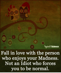 Higher Perspective via Spirit Science: Spirit Science  Fall in love with the person  who enjoys your Madness.  Not an Idiot who forces  you to be normal Higher Perspective via Spirit Science