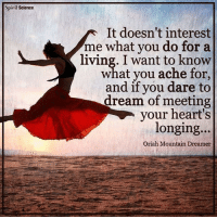 Memes, Science, and Spirit: Spirit Science  It doesn't interest  me what you do for a  living. I want to know  what you ache for,  and if you dare to  dream of meeting  your heart's  longing...  Oriah Mountain Dreamer TheGoodQuote spiritscienceofficial