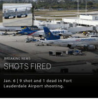 UPDATE: At least 5 people were killed and 8 wounded after a gunman opened fire at Fort Lauderdale-Hollywood international airport. According to reports, the gunman opened fire in baggage claim after retrieving his weapon from his checked luggage. The shooter is in custody according to Broward County officials.: SPIRIT  spirit  as  spirit aircors  BY JAD  BREAKING NEWS  SHOTS FIRED  Jan. 6 9 shot and 1 dead in Fort  Lauderdale Airport shooting.  air Jamaica UPDATE: At least 5 people were killed and 8 wounded after a gunman opened fire at Fort Lauderdale-Hollywood international airport. According to reports, the gunman opened fire in baggage claim after retrieving his weapon from his checked luggage. The shooter is in custody according to Broward County officials.