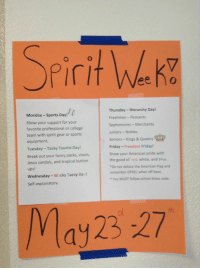 """College, Friday, and Jesus: Spirit w.  Thursday Hierarchy Day!  Monday Sports Day!  Freshman Peasants  Show your support for your  Sophomores-Merchants  favorite professional or college  Juniors Nobles  team with spirit gear or sports  Seniors Kings & Queens  equipment.  Friday Freedom Friday!  Tuesday Tacky Tourist Day!  Show your American pride with  Break out your fanny packs, visors,  the good or red, white, and blue.  Jesus sandals, and tropical button  """"Do not deface the American Flag and  ups!  remember OPSEC when off base.  Wednesday Wacky Tacky Day!  You MUST follow school dress code.  Self-explanatory.  May 23 27 the ideology is too real"""