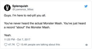 Monster, Nerd, and Tumblr: Splenquish  Lawrence_Miles  You've never heard the actual Monster Mash. You've just heard  a record *about* the Monster Mash.  Yeah.  11:23 PM- Oct 7, 2017  47.7K  13.4K people are talking about this nerd-licious: