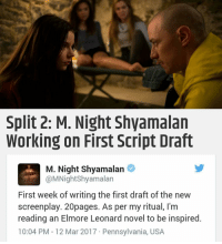 🙌: Split 2: M. Night Shyamalan  Working on First Script Draft  M. Night Shyamalan  @MNight Shyamalan  First week of writing the first draft of the new  screenplay. 20pages. As per my ritual, l'm  reading an Elmore Leonard novel to be inspired  10:04 PM 12 Mar 2017 Pennsylvania, USA 🙌