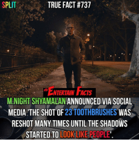 Who knew? I finally saw Split and it was incredible! No spoilers for anyone who hasn't seen it yet but it was phenomenal! QOTD: Did you like Split?: SPLIT  TRUE FACT #737  ENTERTAIN  M NIGHT SHYAMALAN  ANNOUNCED VIA SOCIAL  MEDIA THE SHOT OF  23 TOOTHBRUSHES  WAS  RESHOT MANY TIMES UNTIL THE SHADOWS  STARTED TO  LOOK LIKE PEOPLE Who knew? I finally saw Split and it was incredible! No spoilers for anyone who hasn't seen it yet but it was phenomenal! QOTD: Did you like Split?