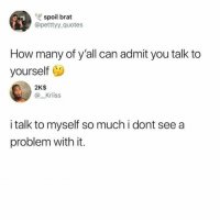 Memes, Quotes, and Deadass: spoil brat  @petttyy_quotes  How many of y'all can admit you talk to  yourself  2K$  @_Kriiss  i talk to myself so much i dont see a  problem with it. Deadass To Both 🤔😂😂😂💯 pettypost pettyastheycome straightclownin hegotjokes jokesfordays itsjustjokespeople itsfunnytome funnyisfunny randomhumor rellstilldarealest