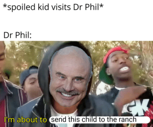 Dr phil has the supa hot fire: *spoiled kid visits Dr Phil*  Dr Phil:  I  I'm about to  (send this child to the ranch Dr phil has the supa hot fire