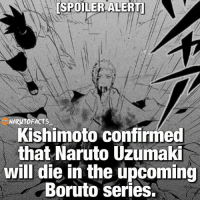 [SPOILER ALERT] Kishimoto was questioned by the fans multiple times if Naruto would die in the upcoming Boruto series and today he finally confirmed that Naruto will. Kishimoto also told the fans that Naruto will most likely die after giving Boruto, Kurama. This is expected to happen later on in the series. It is unknown if Boruto will be able to access the Nine Tails Chakra mode from the start. Sasuke will probably be mentoring Boruto through his training with the Kyūbi. Almost forgot to mention, but this is an APRIL FOOLS JOKE! 😘: SPOILER ALERTO  [SPOILER ARUTO FACTS  Kishimoto confirmed  that Naruto Uzumaki  will die in the upcoming  Boruto Series. [SPOILER ALERT] Kishimoto was questioned by the fans multiple times if Naruto would die in the upcoming Boruto series and today he finally confirmed that Naruto will. Kishimoto also told the fans that Naruto will most likely die after giving Boruto, Kurama. This is expected to happen later on in the series. It is unknown if Boruto will be able to access the Nine Tails Chakra mode from the start. Sasuke will probably be mentoring Boruto through his training with the Kyūbi. Almost forgot to mention, but this is an APRIL FOOLS JOKE! 😘