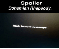 Avengers: Spoiler  Bohemian Rhapsody.  Freddie Mercury will return in Avengers