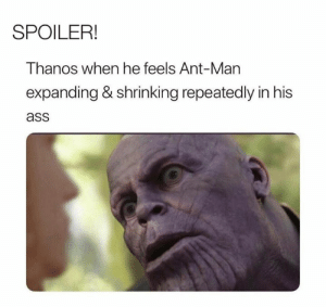 Ass, Dank, and Thanos: SPOILER!  Thanos when he feels Ant-Man  expanding & shrinking repeatedly in his  ass