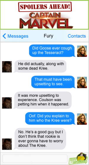 Facebook, Tumblr, and Twitter: SPOILERS AHEAD!  CAPTAIN  MARVE  Messages Fury Contacts  Did Goose ever cough  up the Tesseract?  He did actually, along with  some dead Kree  That must have been  upsetting to see  It was more upsetting to  experience. Coulson was  petting him when it happened.  Oof. Did you explain to  him who the Kree were?  No. He's a good guy but  don't think that rookie is  ever gonna have to worry  about The Kree  EXTS  O SUPERAERDE thesuperheroesnetwork:  Texts From SuperheroesFacebook | Twitter | Patreon