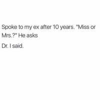 "Girl, Girl Memes, and Asks: Spoke to my ex after 10 years. ""Miss or  Mrs.?"" He asks  Dr. I said YASSSSSSS @thehandyj 🤗💋🙌🏽 @thehandyj 😘 @thehandyj follow my girl ❤️❤️❤️"