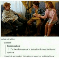 Gryffindor, Harry Potter, and Memes: spoken-net-written:  plomtose  thatdatnguyabete  For Harry Potter people, a photo of the first day the trio met  can't not  i thought it was two kids visiting their arandad in a residential home Yep. ~Kayla TAGS ~ ~ danisnotonfire amazingphil phan phil dan tatinof tabinof danandphil danandphilgames dilhowlter hungergames katniss peeta percyjackson jasongrace pipermclean harrypotter slytheryn gryffindor hufflepuff ravenclaw divergent tris four tobiaseaton insergent alligiant twentyonepilots