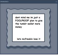 Money, Tumblr, and Mind: SPON SORED  dont mind me im just a  FOOLPROOF plan to give  the tumblr wallet more  money  lets mcfreakin lose it