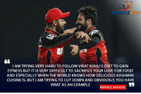 Memes, Kashmiri, and Indian: SPON TZ  I AM TRYING VERY HARD TO FOLLOW VIRAT KOHLI'S DIET TO GAIN  FITNESS BUT IT IS VERY DIFFICULT TO SACRIFICE YOUR LOVE FOR FOOD  AND ESPECIALLY WHEN THE WORLD KNOWS HOW DELICIOUS KASHMIRI  CUISINE IS. BUTI AMTRYING TO CUT DOWN AND OBVIOUSLY YOU HAVE  VIRAT AS AN EXAMPLE  PARVEZ OOL Indian all rounder Parvez Rasool after being selected in the Indian T20I squad