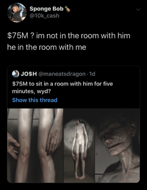 Do what you must: Sponge Bob  @10k_cash  $75M? im not in the room with him  he in the room with me  JO$H @maneatsdragon 1d  $75M to sit in a room with him for five  minutes, wyd?  Show this thread Do what you must