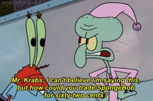Mr. Krabs, SpongeBob, and Believe: SPONGEBOB-DAILY  cant believe  Mr. Krabs. can't believe tm savinot this  buthow coulvou trade SpongeBob  orsiIXUVETWO Cents!  0  0  0