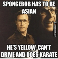SPONGEBOB HAS TO BE  ASIAN  HE'S YELLOW CANT  DRIVE AND DOES KARATE 😂😂😂