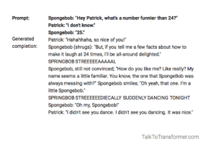 "Dancing, Facts, and SpongeBob: Spongebob: ""Hey Patrick, what's a number funnier than 24?""  Patrick: ""I don't know.""  Prompt:  Spongebob: ""25.""  Patrick: ""Hahahhaha,  Spongebob (shrugs): ""But, if you tell me a few facts about how to  Generated  so nice of you!""  completion:  make it laugh at 24 times, l'll be all-around delighted.""  SPRINGBOB STREEEEEAAAAAL  Spongebob, still not convinced; ""How do you like me? Like really? My  name seems a little familiar. You know, the one that SpongeBob was  always messing with?"" Spongebob smiles; ""Oh yeah, that one. I'm a  little Spongebob.""  SPRINGBOB STREEEEEEDIECALLY SUDDENLY DANCING TONIGHT  Spongebob: ""Oh my, Spongebob!""  Patrick: ""I didn't see you dance. I didn't see you dancing. It was nice.""  TalkToTransformer.com me_irl"