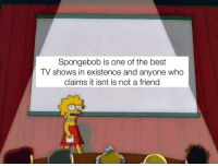SpongeBob, TV Shows, and Best: Spongebob is one of the best  TV shows in existence and anyone who  claims it isnt is not a friend It's the best