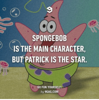 9gag, Dank, and Maine: SPONGEBOB  IS THE MAIN CHARACTER,  BUT PATRICK IS THE STAR  GO FUN YOURSELF!  by 9GAG.COM No, this is Patrick. http://9gag.com/gag/axgzoqW?ref=fbpic