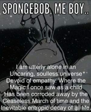 Spongeboy...: SPONGEBOB ME BOY  am utterly alone in an  Uncaring, soulless universe  Devoid of empathy. Where the  Magic I once saw as a child  Has been corroded away by the  Ceaseless March of time and the  Inevitable entropic decay of all life Spongeboy...