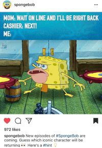 """SpongeBob, Target, and Tumblr: spongebob  MOM: WAIT ON LINE AND I'LL BE RIGHT BACK  CASHIER: NEXT  ME:  972 likes  spongebob New episodes of #SpongeBob are  coming. Guess which iconic character will be  returning Here's a <p><a href=""""http://krabby-kronicle.tumblr.com/post/165301257579/theyre-bringing-back-caveman-spongebob-im-dead"""" class=""""tumblr_blog"""" target=""""_blank"""">krabby-kronicle</a>:</p><blockquote><p>THEY'RE BRINGING BACK CAVEMAN SPONGEBOB IM DEAD</p></blockquote>"""