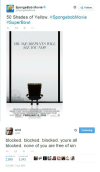 SpongeBob, Free, and Movie: SpongeBob Movie  @SpongeBobMovie  Follow  50 Shades of Yellow. #SpongebobMovie  #SuperBowl  다★  MR. SQUAREPANTS WILL  SEE YOUUNOW  FEBRUARY 6, 2015·ニー   wint  @dril  Following  blocked. blocked. blocked. youre all  blocked. none of you are free of sin  f.jd i  RETWEETS  FAVORITES  2,959 3,343  2:03 AM -3 Jun 2014