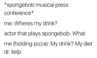 Pizza, SpongeBob, and Diet: *spongebob musical press  conference*  me: Wheres my drink?  actor that plays spongebob: What  me (holding pizza): My drink? My diet  dr. kelp me irl