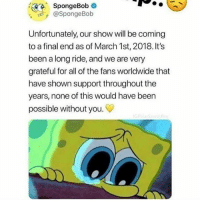 SpongeBob, All of The, and Been: SpongeBob  @SpongeBob  Unfortunately, our show will be coming  to a final end as of March 1st, 2018. It's  been a long ride, and we are very  grateful for all of the fans worldwide that  have shown support throughout the  years, none of this would have been  possible without you. HOSHOWCHLWDHWPFHPDW ?????? \!+,+€],,]€+],€+],€+],€+],+€ SCRBEOEHORJODOND