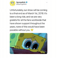 Memes, Omg, and SpongeBob: SpongeBob*  @SpongeBob  Unfortunately, our show will be coming  to a final end as of March 1st, 2018. It's  been a long ride, and we are very  grateful for all the fans worldwide that  have shown support throughout the  years, none of this would have been  possible without you Omg no! Follow @dramaconnection