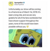 """Dank, Meme, and SpongeBob: SpongeBob  @SpongeBob  Unfortunately, our show will be coming  to a final end as of March 1st, 2018. It's  been a long ride, and we are very  grateful for all of the fans worldwide that  have shown support throughout the  years, none of this would have been  possible without you. <p>They actually conformed it via /r/dank_meme <a href=""""http://ift.tt/2GL4zrE"""">http://ift.tt/2GL4zrE</a></p>"""