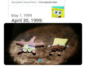 Meme, SpongeBob, and Date: SpongeBob Square Pants First episode date  May 1, 1999  April 30, 1999: Is this meme popular still?