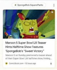 "SpongeBob: SpongeBob SquarePants  0  Maroon 5 Super Bowl LIll Teaser  Hints Halftime Show Features  'SpongeBob's ""Sweet Victory""  Maroon 5 on Sunday premiered a teaser ahead  of their Super Bowl LII halftime show, hinting..  ca ComicBook.com 13 hours ago"