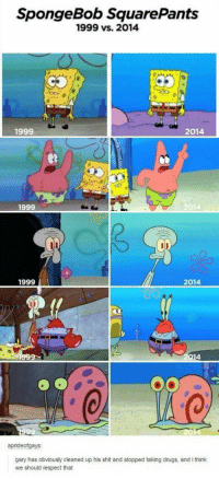 Drugs, Respect, and Shit: SpongeBob SquarePants  1999 vs. 2014  1999  2014  1999  2014  1999  2014  gary has obviously cleaned up his shit and stopped taking drugs, and i think  we should respect that It goes by fast