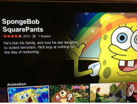 Family, SpongeBob, and Lost: SpongeBob  SquarePants  2013 U 1 Season  He's lost his family, and now his last daughter,  to violent terrorism. He'll stop at nothing for  the day of reckoning.  Animation  SOLAREPANTS  Ho