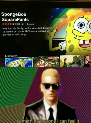 Read the description for spongebob: SpongeBob  SquarePants  2013 U 1 Season  He's lost his family, and now his last daughter,  to violent terrorism. He'll stop at nothing for  the day of reckoning.  Animation  Bashar  niceslodeen  HO  SOUAREPANTS  somethingiswong I can feel it Read the description for spongebob