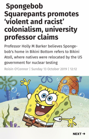 Sorry if this has already been posted, but what?!?!: Spongebob  Squarepants promotes  'violent and racist  colonialism, university  professor claims  Professor Holly M Barker believes Sponge-  bob's home in Bikini Bottom refers to Bikini  Atoll, where natives were relocated by the US  government for nuclear testing  Roisin O'Connor   Sunday 13 October 2019 12:12  NEXT Sorry if this has already been posted, but what?!?!