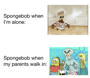 Oh no he's hot!: Spongebob when  I'm alone:  Spongebob when  my parents walk in:  38 Oh no he's hot!