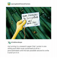SpongeBob, Squidward, and Tumblr: spongebobfreezeframes  From: SQUIDWard  To: SpoNgeBob  Well  Here You  tchaikovskaya  me turning in a research paper that i wrote in one  sitting and didnt even proofread at all bc i  procrastinated until the last possible second to write  it and turn it in one time i had to write a 10 page paper and i gave myself 3 days to write it and i still almost died