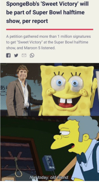 "Memes, Super Bowl, and Good: SpongeBob's 'Sweet Victory' will  be part of Super Bowl halftime  show, per report  A petition gathered more than 1 million signatures  to get ""Sweet Victory"" at the Super Bowl halftime  show, and Maroon 5 listened.  Not today old friend Today is a good day via /r/memes http://bit.ly/2Rx6oh4"