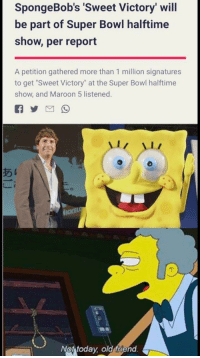 "sweet: SpongeBob's Sweet Victory' will  be part of Super Bowl halftime  show, per report  A petition gathered more than 1 million signatures  to get ""Sweet Victory"" at the Super Bowl halftime  show, and Maroon 5 listened.  め1  Not todav old friend"