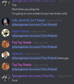 Cum, Pope Francis, and Brain: Spongenian Tce-coTTE (TOMITU.. TOday at 12:45  Tay  Next time you ping me  I'm going to cum inside of your two brain cells  nab_parzival_be f happy Today at 12:45  @Spongeman Ice-cone (Tom Poland)  Pope Francis Today at 12:45  @Spongeman lce-cone (Tom Poland)  TayTay Steele Today at 12:45  @Spongeman l ce-cone (Tom Poland)  nkaaron Today at 12:45  @Spongeman Ice-cone (Tom Poland) thats gay  TayTay Steele Today at 12:45  @Spongeman lce-cone (Tom Poland)  Spongeman lce-cone (Tom Po... Today at 12:45  Fuck That's gay