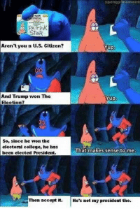 Omfg lolololol: spongy moment  SlaR  Aren't you a U.S. citizen?  Yup  And Trump won The  Yup  Election?  So, since he won the  electoral college, he has  That makes sense to me.  been elected President.  Then accept it  He's not my president tho Omfg lolololol
