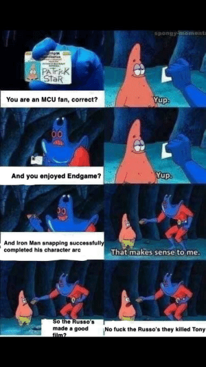 "Trying to talk to a ""stan"" on Twitter: spongy moment  ttom  PATi-K  StaR  Yup  You are an MCU fan, correct?  00  ClR  Yup.  And you enjoyed Endgame?  00  And Iron Man snapping successfully  completed his character arc  That makes sense to me  So the Russo's  made a good  film?  No fuck the Russo's they killed Tony Trying to talk to a ""stan"" on Twitter"
