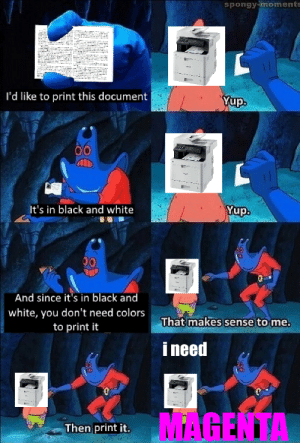Dank, Memes, and Target: spongy-moments  I'd like to print this document  Yup.  It's in black and white  And since it's in black and  white, you don't need colors  to print it  That makes sense to me.  i need  MAGENTA  Then print it. M A G E N T A by rjschwerin MORE MEMES