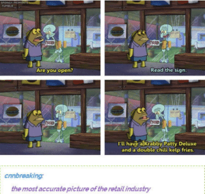 Nothing but the truth: SPONGY MOMENTS  TUMBLR  CORSED  CASED  Read the sign.  Are you open?  CORSED  CUARED  l'l have a Krabby Patty Deluxe  and a double chili kelp fries.  cnnbreaking:  the most accurate picture of the retail industry Nothing but the truth
