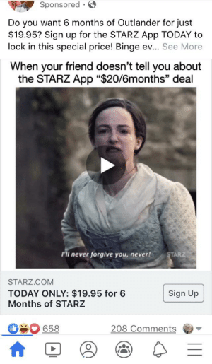 """Just scrolled past this hot garbage: Sponsored ·  Do you want 6 months of Outlander for just  $19.95? Sign up for the STARZ App TODAY to  lock in this special price! Binge ev... See More  When your friend doesn't tell you about  the STARZ App """"$20/6months"""" deal  I'll never forgive you, never!  STARZ  STARZ.COM  TODAY ONLY: $19.95 for 6  Months of STARZ  Sign Up  208 Comments  658 Just scrolled past this hot garbage"""