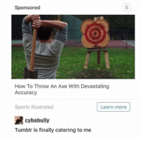 Memes, Sports, and Tumblr: Sponsored  How To Throw An Axe With Devastating  Accuracy  Sports Illustrated  Learn more  R cybebully  Tumblr is finally catering to me aNd my A X E - Max textpost textposts