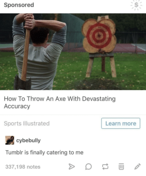 Sports, Tumblr, and How To: Sponsored  How To Throw An Axe With Devastating  Accuracy  Sports lustrated  Learn more  cybebully  Tumblr is finally catering to me  337,198 notes Sometimes ads can be spot on