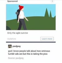 God, Memes, and Tumblr: Sponsored  Only the agile survive  Vodafone  Learn more  pauljpeg  god i know people talk about how ominous  tumblr ads are but this is taking the piss  Source: pauljpeg graphic design is my PASSION - Max textpost textposts